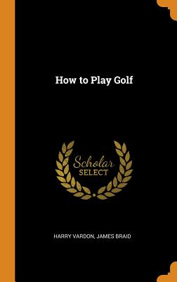 How to Play Golf - Vardon, Harry, and Braid, James