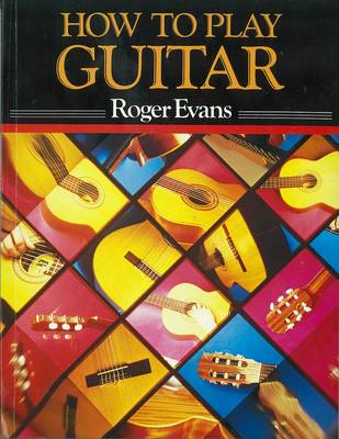 How to Play Guitar: A New Book for Everyone Interested in the Guitar - Evans, Roger