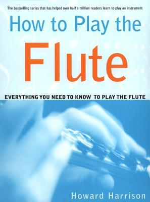How to Play the Flute: Everything You Need to Know to Play the Flute - Harrison, Howard