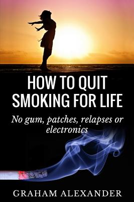 How to Quit Smoking for Life: No Gum, Patches, Relapses or Electronics - Alexander, MR Graham
