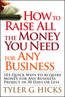 How to Raise All the Money You Need for Any Business: 101 Quick Ways to Acquire Money for Any Business Project in 30 Days or Less - Hicks, Tyler G