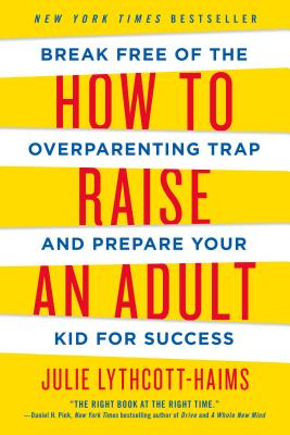 How to Raise an Adult: Break Free of the Overparenting Trap and Prepare Your Kid for Success - Lythcott-Haims, Julie
