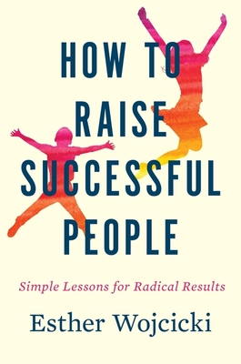 How to Raise Successful People: Simple Lessons for Radical Results - Wojcicki, Esther
