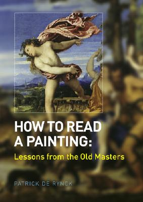 How to Read a Painting: Lessons from the Old Masters - de Rynck, Patrick, and Rynck, Patrick (Editor), and Rynck, Patrick De