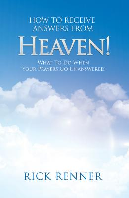 How to Receive Answers from Heaven: What to Do When Your Prayers Go Unanswered - Renner, Rick
