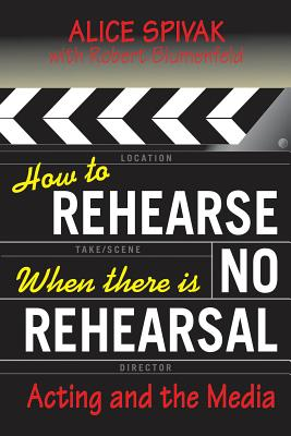 How to Rehearse When There Is No Rehearsal: Acting and the Media - Spivak, Alice