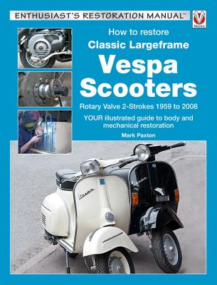 How to Restore Classic Largeframe Vespa Scooters: Rotary Valve 2-Strokes 1959 to 2008 - Paxton, Mark