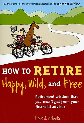 How to Retire Happy, Wild, and Free: Retirement Wisdom That You Won't Get from Your Financial Advisor - Zelinski, Ernie J