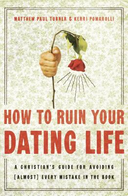 How to Ruin Your Dating Life: A Christian's Guide for Avoiding (Almost) Every Mistake in the Book - Turner, Matthew Paul, and Pomarolli, Kerri