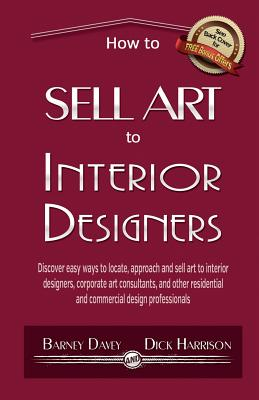 How to Sell Art to Interior Designers: Learn New Ways to Get Your Work into the Interior Design Market and Sell More Art - National Gallery of Victoria, and Davey, Barney