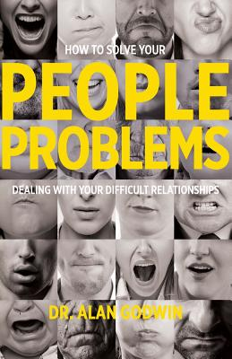 How to Solve Your People Problems: Dealing with Your Difficult Relationships - Godwin, Alan, Dr., and Gordon, Barb (Editor)