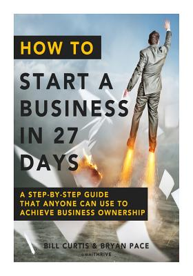 How to Start a Business in 27 Days: A Step-By-Step Guide That Anyone Can Use to Achieve Business Ownership - Curtis, Bill, Dr., and Pace, Bryan