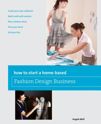 How to Start a Home-Based Fashion Design Business - Wolf, Angela
