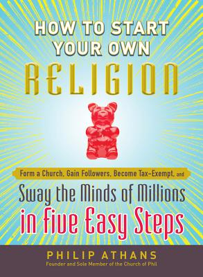 How to Start Your Own Religion: Form a Church, Gain Followers, Become Tax-Exempt, and Sway the Minds of Millions in Five Easy Steps - Athans, Philip
