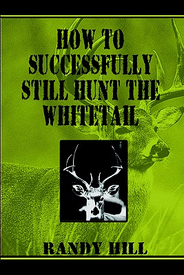 How to Successfully Still-Hunt the Whitetail - Hill, Randy