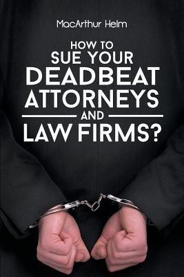 How to Sue Your Deadbeat Attorneys and Law Firms - Helm, MacArthur