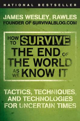 How to Survive the End of the World as We Know It: Tactics, Techniques, and Technologies for Uncertain Times - Rawles