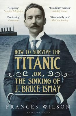 How to Survive the Titanic or The Sinking of J. Bruce Ismay - Wilson, Frances