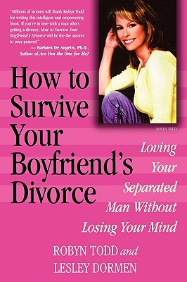 How to Survive Your Boyfriend's Divorce: Loving Your Separated Man Without Losing Your Mind - Todd, Robyn, and Dormen, Lesley