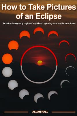 How to Take Pictures of an Eclipse: An Astrophotography Beginner's Guide to Capturing Solar and Lunar Eclipses - Hall, Allan