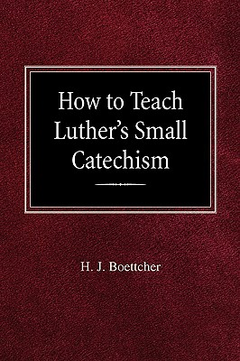 How to Teach Luther's Small Catechism - Boettcher, H J