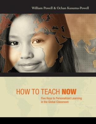 How to Teach Now: Five Keys to Personalized Learning in the Global Classroom - Powell, William