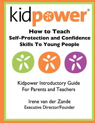 How to Teach Self-Protection and Confidence Skills to Young People: Kidpower Introductory Guide for Parents and Teachers - International, Kidpower (Contributions by), and Van Der Zande, Irene
