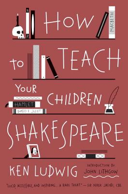 How to Teach Your Children Shakespeare - Ludwig, Ken, and Lithgow, John (Foreword by)