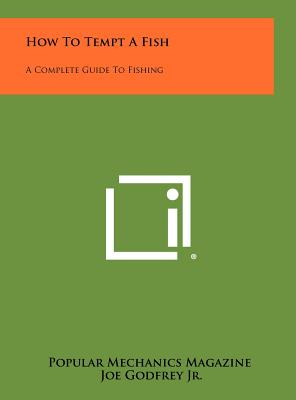 How to Tempt a Fish: A Complete Guide to Fishing - Popular Mechanics Magazine, and Godfrey Jr, Joe