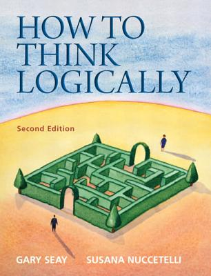 How to Think Logically - Seay, Gary, and Nuccetelli, Susana