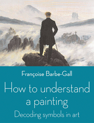 How to Understand a Painting - Barbe-Gall, Francoise