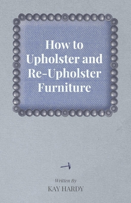How to Upholster and Re-Upholster Furniture - Hardy, Kay