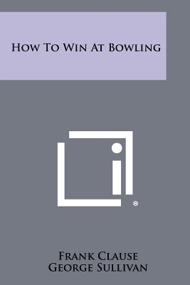 How to Win at Bowling - Clause, Frank, and Sullivan, George (Editor)