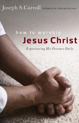 How to Worship Jesus Christ: Experiencing His Manifest Presence Daily - Carroll, Joseph S, and MacArthur, John (Foreword by)
