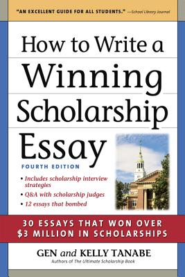 How to Write a Winning Scholarship Essay: Including 30 Essays That Won Over $3 Million in Scholarships - Tanabe, Gen, and Tanabe, Kelly