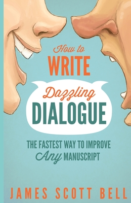 How to Write Dazzling Dialogue: The Fastest Way to Improve Any Manuscript - Bell, James Scott