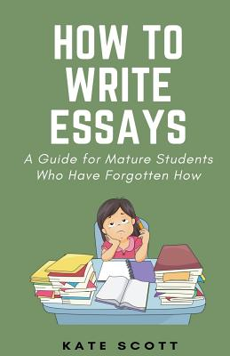 How to Write Essays: A Guide for Mature Students Who Have Forgotten How - Scott, Kate