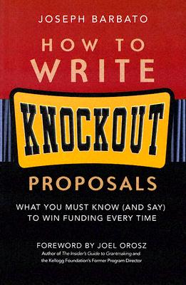 How to Write Knockout Proposals: What You Must Know (and Say) to Win Funding Every Time - Barbato, Joseph