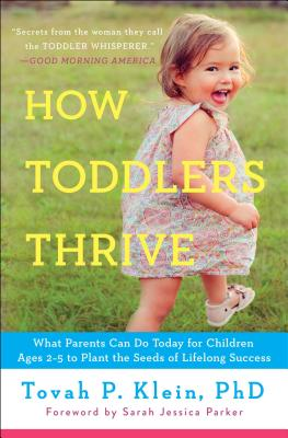 How Toddlers Thrive: What Parents Can Do Today for Children Ages 2-5 to Plant the Seeds of Lifelong Success - Klein, Tovah P, PhD
