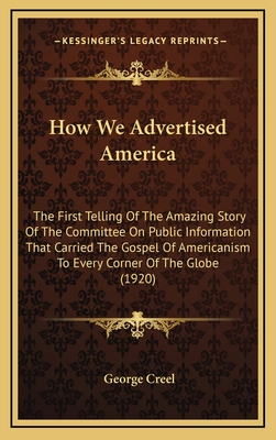 How We Advertised America: The First Telling of the Amazing Story of the Committee on Public Information That Carried the Gospel of Americanism to Every Corner of the Globe (1920) - Creel, George