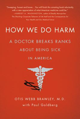 How We Do Harm: A Doctor Breaks Ranks about Being Sick in America - Brawley, Otis Webb, MD, and Goldberg, Paul