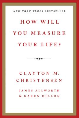 How Will You Measure Your Life? - Christensen, Clayton, and Allworth, James, and Dillon, Karen, (Ed