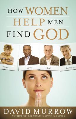 How Women Help Men Find God - Murrow, David