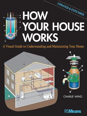 How Your House Works: A Visual Guide to Understanding and Maintaining Your Home, Updated and Expanded - Wing, Charlie