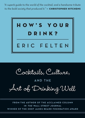 How's Your Drink?: Cocktails, Culture, and the Art of Drinking Well - Felten, Eric