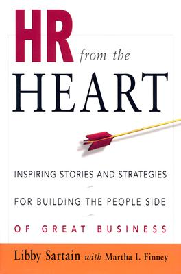 HR from the Heart: Inspiring Stories and Strategies for Building the People Side of Great Business - Sartain, Libby