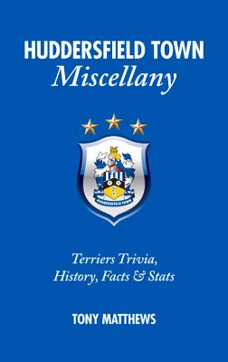 Huddersfield Town Miscellany: Terriers Trivia, History, Facts and Stats - Matthews, Tony