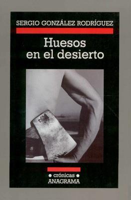 Huesos En El Desierto - Gonzalez Rodriguez, Sergio