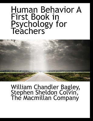 Human Behavior a First Book in Psychology for Teachers - Bagley, William Chandler, and Colvin, Stephen Sheldon, and The MacMillan Company, MacMillan Company (Creator)