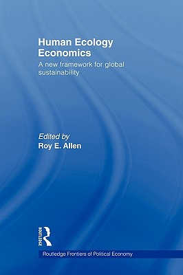 Human Ecology Economics: A New Framework for Global Sustainability - Allen, Roy E (Editor)